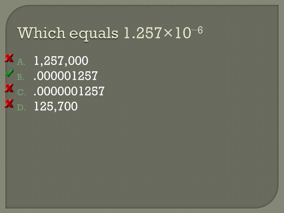 Which equals 1.257×10−6 1,257,000 .000001257 .0000001257 125,700 [Default] [MC Any] [MC All]